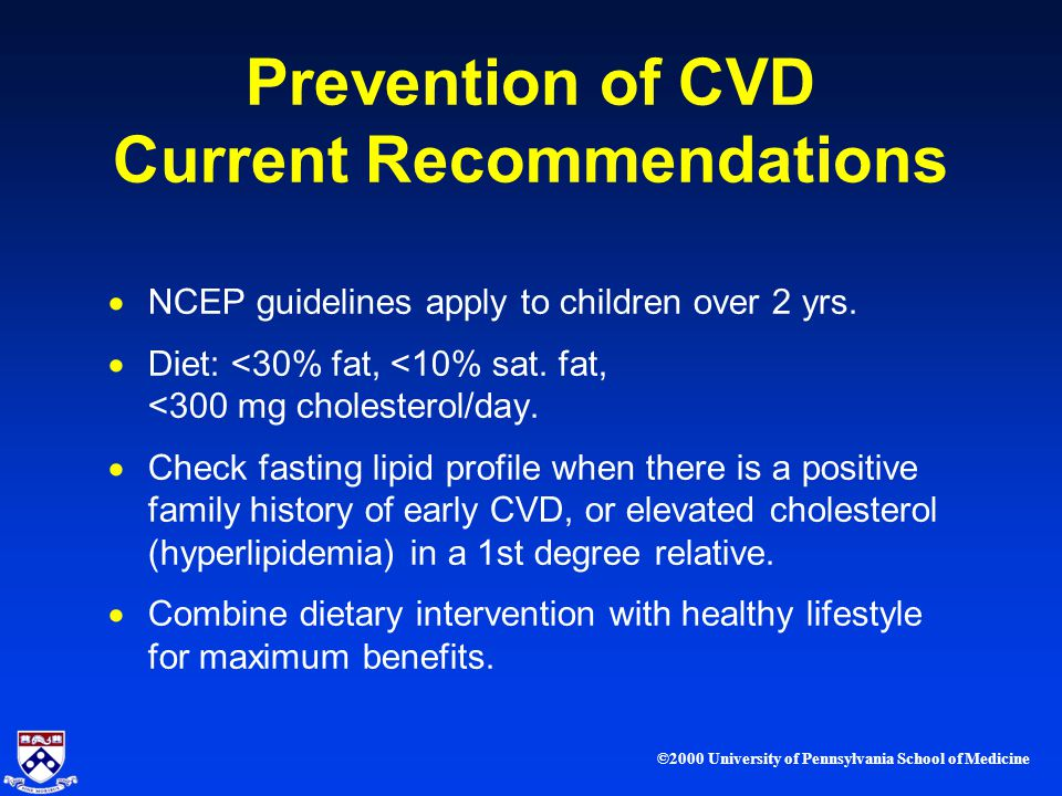 ©2000 University of Pennsylvania School of Medicine Prevention of CVD Current Recommendations NCEP guidelines apply to children over 2 yrs.