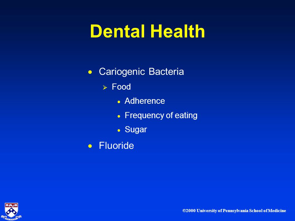 ©2000 University of Pennsylvania School of Medicine Dental Health Cariogenic Bacteria Food Adherence Frequency of eating Sugar Fluoride