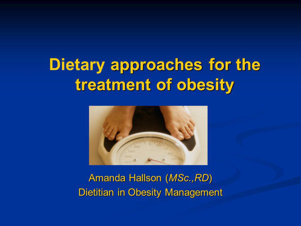 approaches for the treatment of obesity Dietary approaches for the treatment of obesity Amanda Hallson (MSc.,RD) Dietitian in Obesity Management
