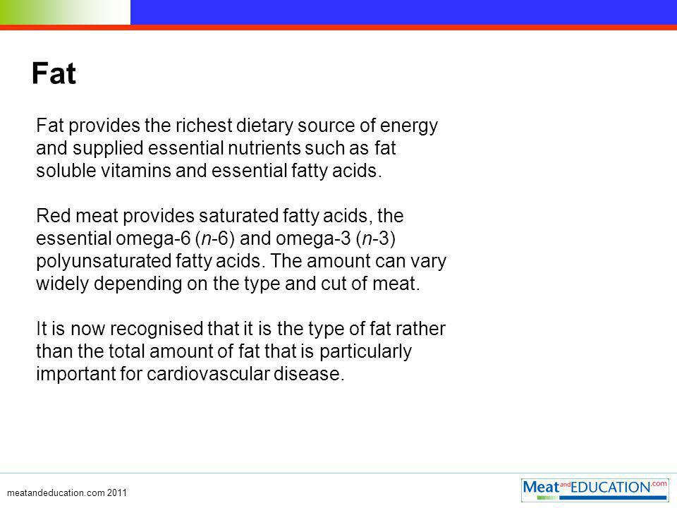 meatandeducation.com 2011 Fat Fat provides the richest dietary source of energy and supplied essential nutrients such as fat soluble vitamins and essential fatty acids.
