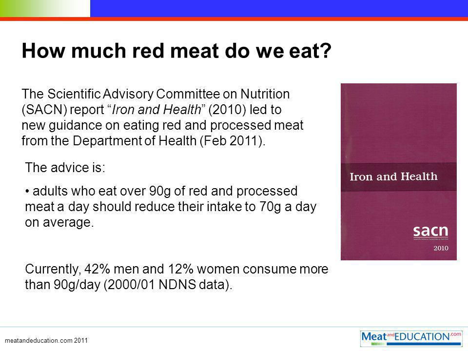 meatandeducation.com 2011 The advice is: adults who eat over 90g of red and processed meat a day should reduce their intake to 70g a day on average.
