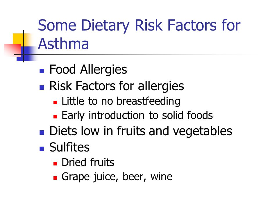 Some Dietary Risk Factors for Asthma Food Allergies Risk Factors for allergies Little to no breastfeeding Early introduction to solid foods Diets low