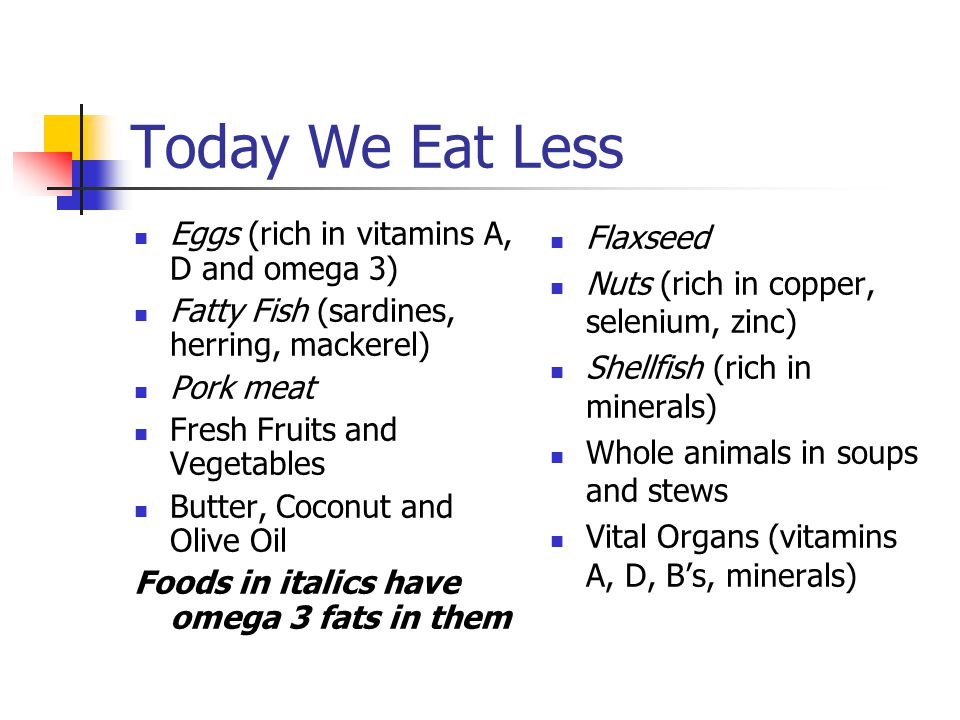 Today We Eat Less Eggs (rich in vitamins A, D and omega 3) Fatty Fish (sardines, herring, mackerel) Pork meat Fresh Fruits and Vegetables Butter, Coco