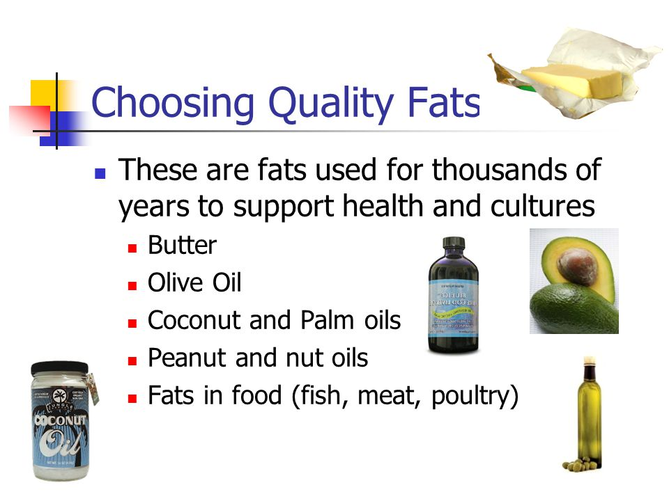 Choosing Quality Fats These are fats used for thousands of years to support health and cultures Butter Olive Oil Coconut and Palm oils Peanut and nut