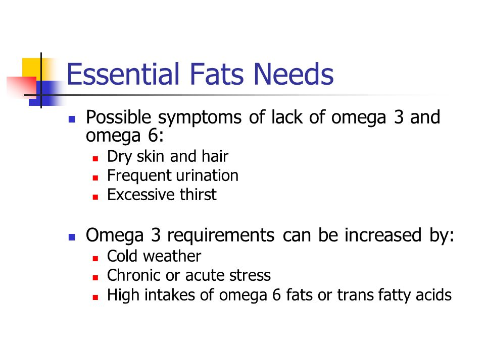 Essential Fats Needs Possible symptoms of lack of omega 3 and omega 6: Dry skin and hair Frequent urination Excessive thirst Omega 3 requirements can