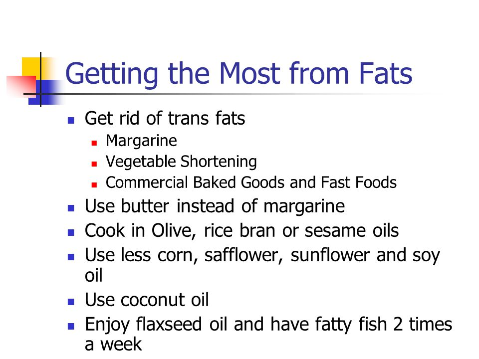 Getting the Most from Fats Get rid of trans fats Margarine Vegetable Shortening Commercial Baked Goods and Fast Foods Use butter instead of margarine