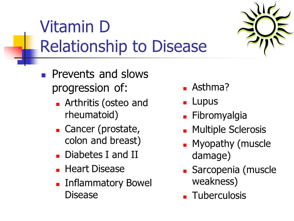 Vitamin D Relationship to Disease Prevents and slows progression of: Arthritis (osteo and rheumatoid) Cancer (prostate, colon and breast) Diabetes I a