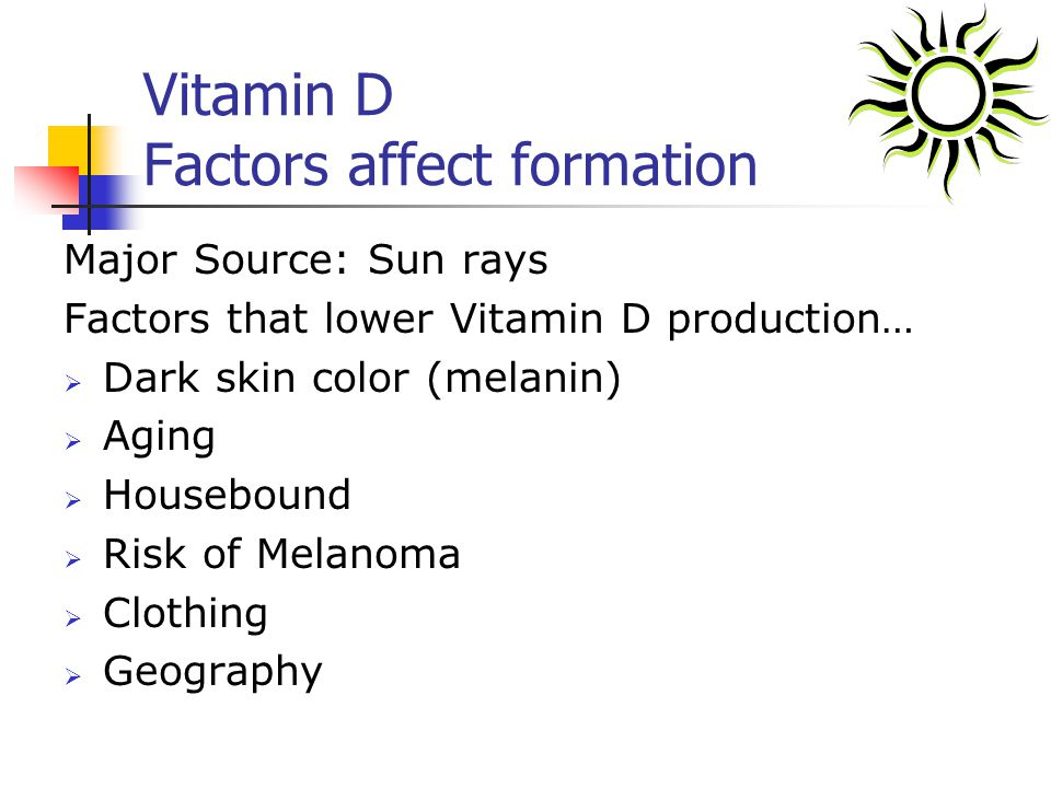 Vitamin D Factors affect formation Major Source: Sun rays Factors that lower Vitamin D production… Dark skin color (melanin) Aging Housebound Risk of