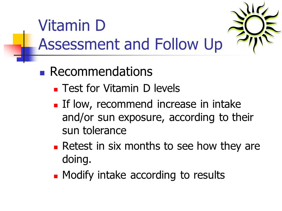 Vitamin D Assessment and Follow Up Recommendations Test for Vitamin D levels If low, recommend increase in intake and/or sun exposure, according to th