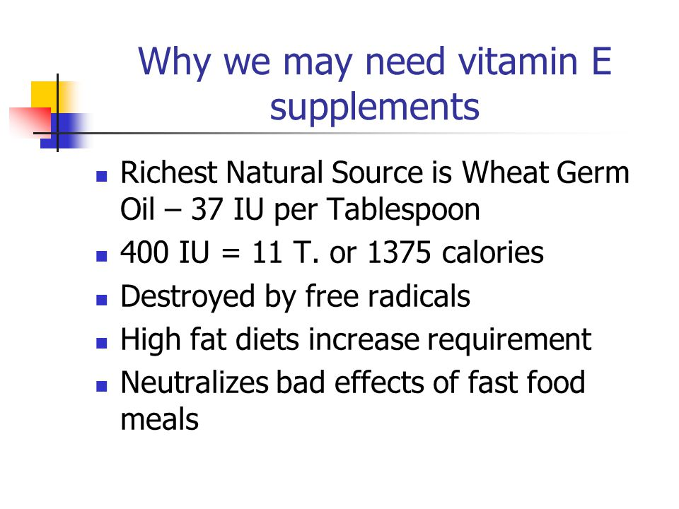 Why we may need vitamin E supplements Richest Natural Source is Wheat Germ Oil – 37 IU per Tablespoon 400 IU = 11 T. or 1375 calories Destroyed by fre