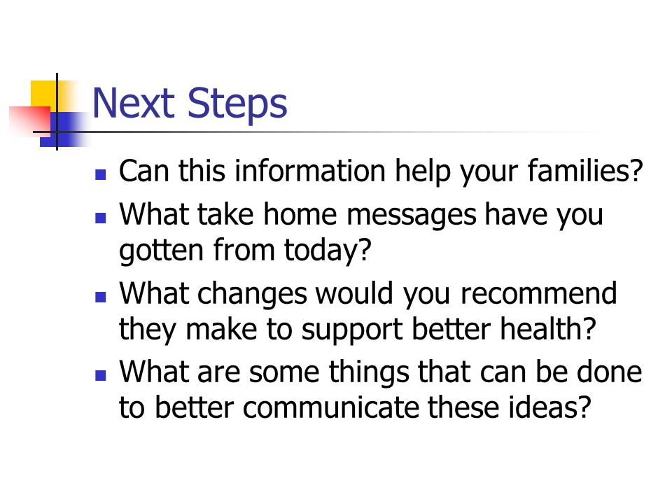Next Steps Can this information help your families? What take home messages have you gotten from today? What changes would you recommend they make to