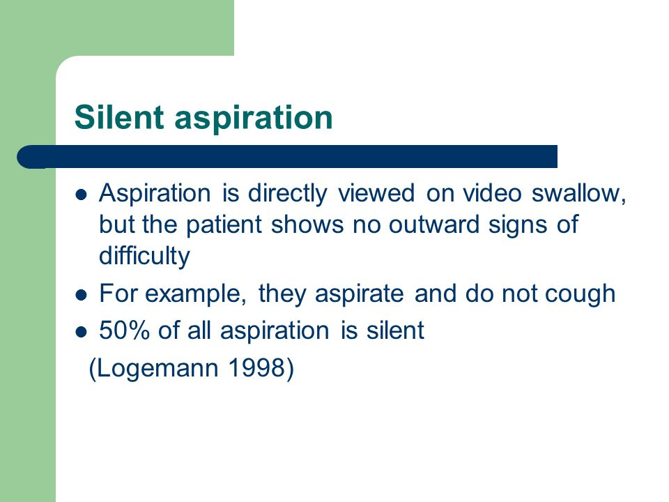 Silent aspiration Aspiration is directly viewed on video swallow, but the patient shows no outward signs of difficulty For example, they aspirate and