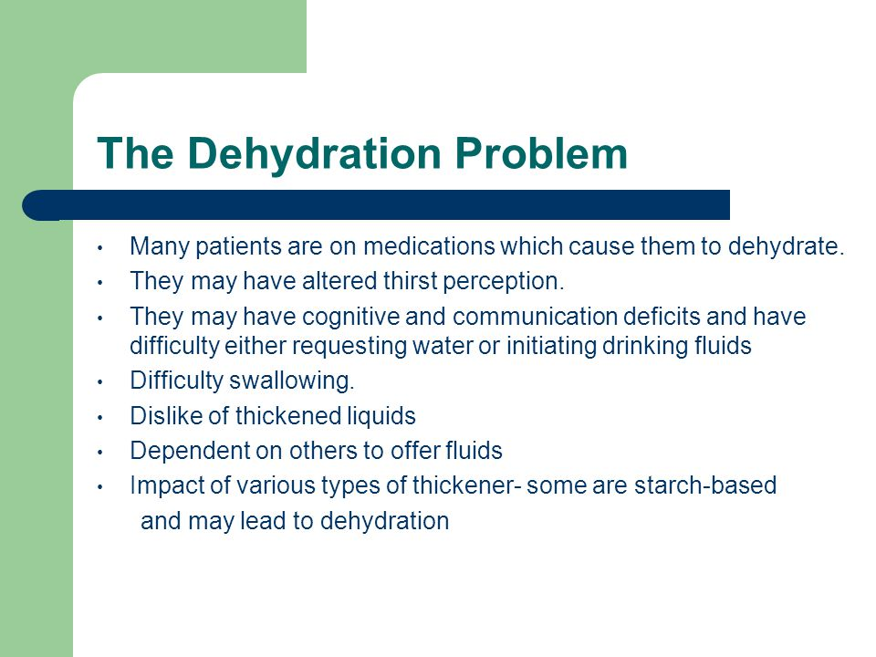 The Dehydration Problem Many patients are on medications which cause them to dehydrate. They may have altered thirst perception. They may have cogniti