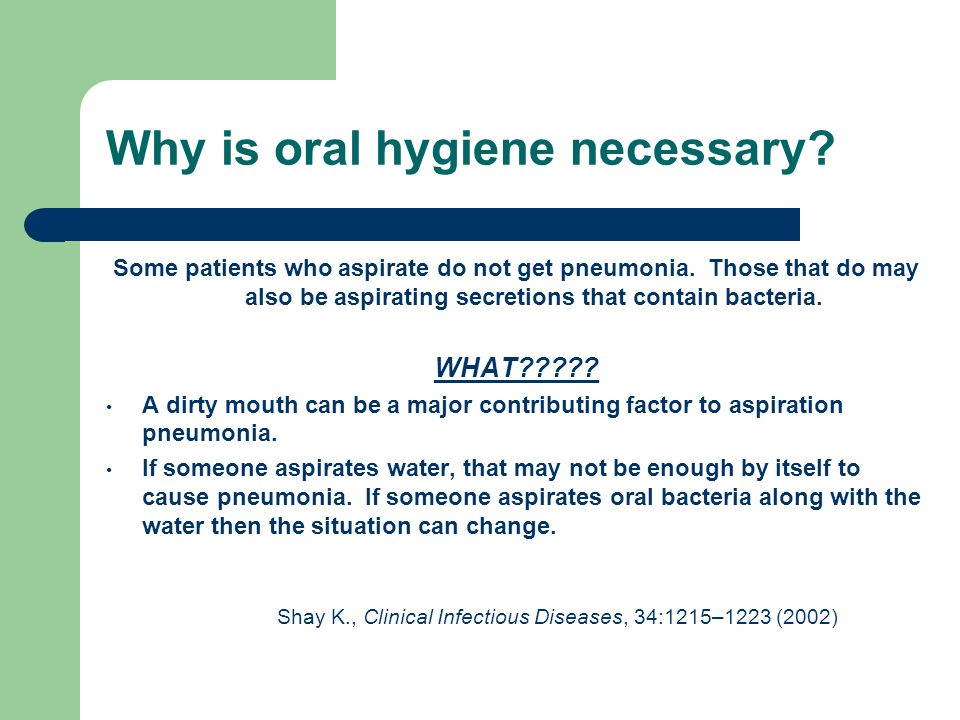 Why is oral hygiene necessary? Some patients who aspirate do not get pneumonia. Those that do may also be aspirating secretions that contain bacteria.