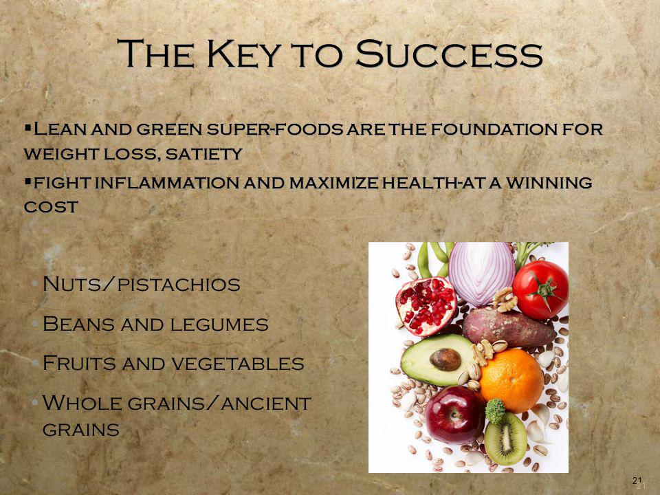 21 The Key to Success Lean and green super-foods are the foundation for weight loss, satiety fight inflammation and maximize health-at a winning cost Nuts/pistachios Beans and legumes Fruits and vegetables Whole grains/ancient grains