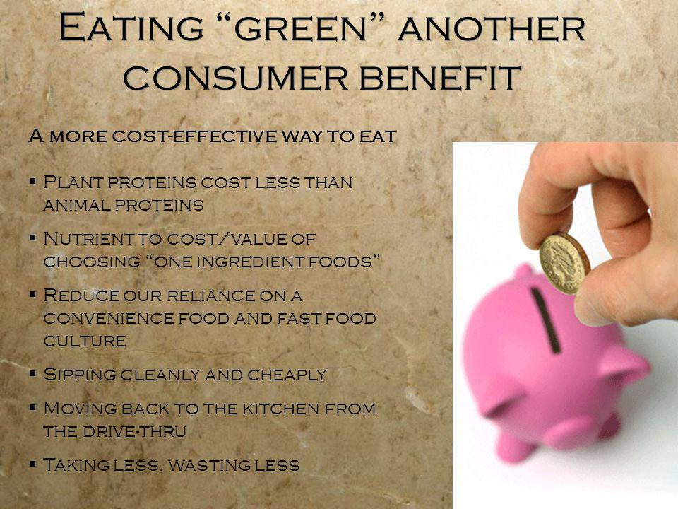 27 Eating green another consumer benefit A more cost-effective way to eat Plant proteins cost less than animal proteins Nutrient to cost/value of choosing one ingredient foods Reduce our reliance on a convenience food and fast food culture Sipping cleanly and cheaply Moving back to the kitchen from the drive-thru Taking less, wasting less