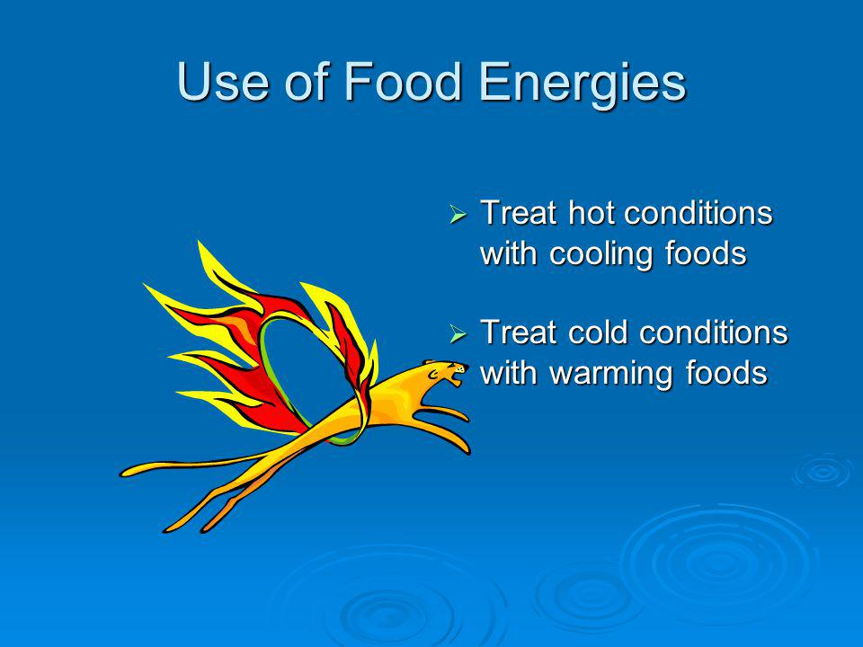 Use of Food Energies Treat hot conditions with cooling foods Treat hot conditions with cooling foods Treat cold conditions with warming foods Treat cold conditions with warming foods