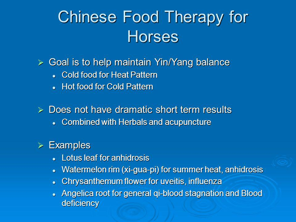 Chinese Food Therapy for Horses Goal is to help maintain Yin/Yang balance Goal is to help maintain Yin/Yang balance Cold food for Heat Pattern Cold food for Heat Pattern Hot food for Cold Pattern Hot food for Cold Pattern Does not have dramatic short term results Does not have dramatic short term results Combined with Herbals and acupuncture Combined with Herbals and acupuncture Examples Examples Lotus leaf for anhidrosis Lotus leaf for anhidrosis Watermelon rim (xi-gua-pi) for summer heat, anhidrosis Watermelon rim (xi-gua-pi) for summer heat, anhidrosis Chrysanthemum flower for uveitis, influenza Chrysanthemum flower for uveitis, influenza Angelica root for general qi-blood stagnation and Blood deficiency Angelica root for general qi-blood stagnation and Blood deficiency