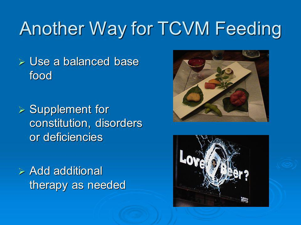 Another Way for TCVM Feeding Use a balanced base food Use a balanced base food Supplement for constitution, disorders or deficiencies Supplement for constitution, disorders or deficiencies Add additional therapy as needed Add additional therapy as needed