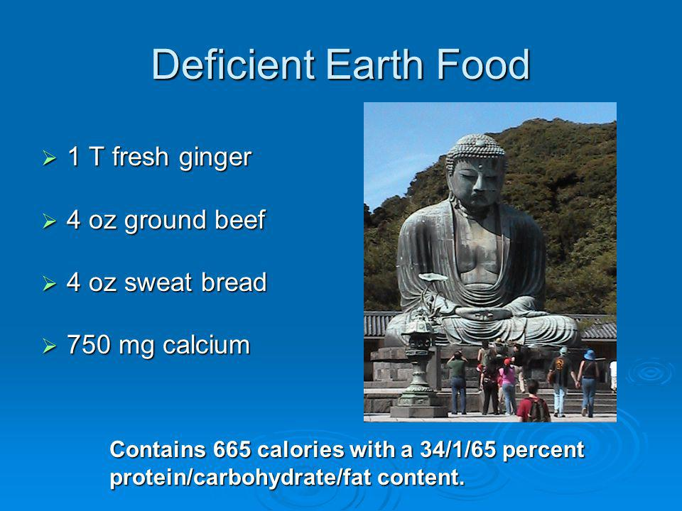 Deficient Earth Food 1 T fresh ginger 1 T fresh ginger 4 oz ground beef 4 oz ground beef 4 oz sweat bread 4 oz sweat bread 750 mg calcium 750 mg calcium Contains 665 calories with a 34/1/65 percent protein/carbohydrate/fat content.