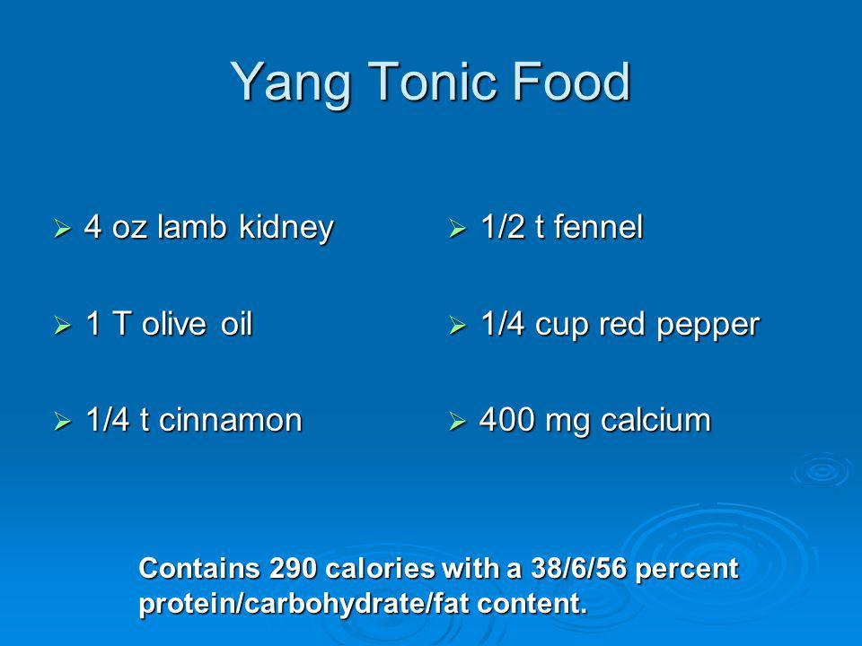 Yang Tonic Food 4 oz lamb kidney 4 oz lamb kidney 1 T olive oil 1 T olive oil 1/4 t cinnamon 1/4 t cinnamon 1/2 t fennel 1/2 t fennel 1/4 cup red pepper 1/4 cup red pepper 400 mg calcium 400 mg calcium Contains 290 calories with a 38/6/56 percent protein/carbohydrate/fat content.