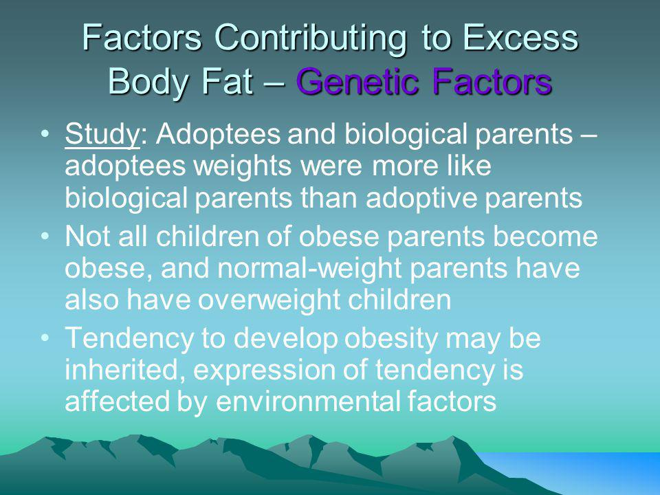 Factors Contributing to Excess Body Fat – Genetic Factors Study: Adoptees and biological parents – adoptees weights were more like biological parents than adoptive parents Not all children of obese parents become obese, and normal-weight parents have also have overweight children Tendency to develop obesity may be inherited, expression of tendency is affected by environmental factors