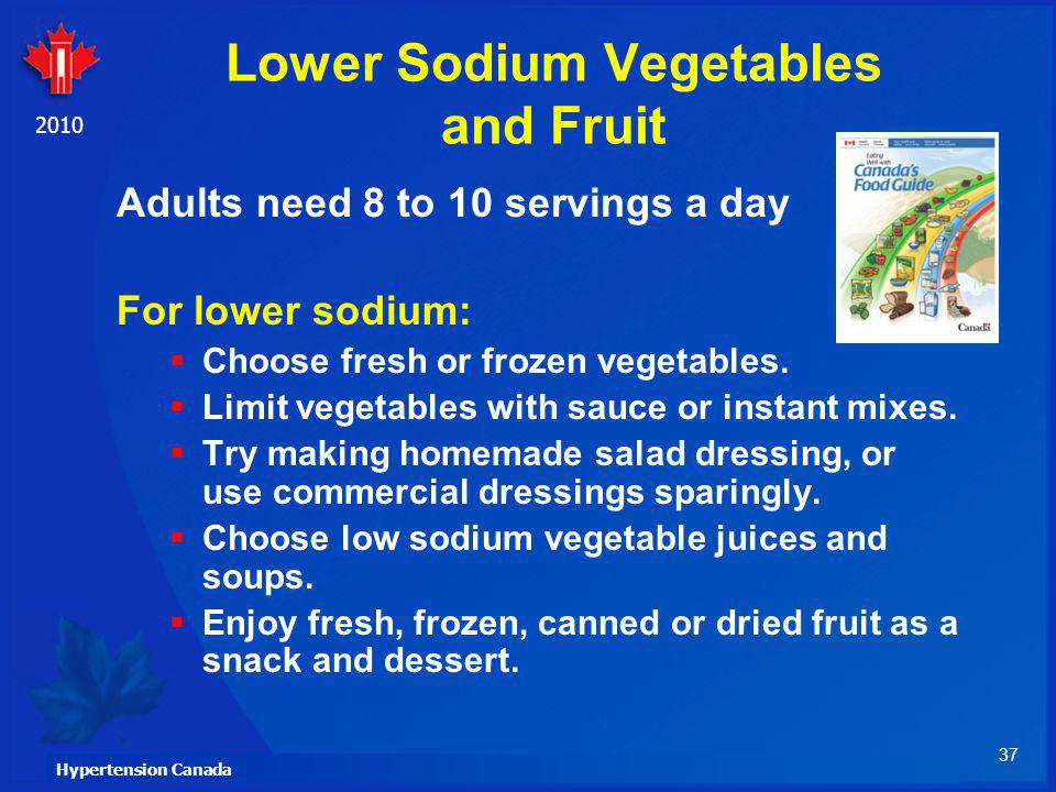 37 Hypertension Canada 2010 Lower Sodium Vegetables and Fruit Adults need 8 to 10 servings a day For lower sodium: Choose fresh or frozen vegetables.