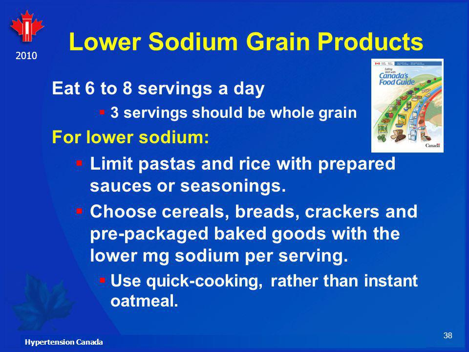 38 Hypertension Canada 2010 Lower Sodium Grain Products Eat 6 to 8 servings a day 3 servings should be whole grain For lower sodium: Limit pastas and