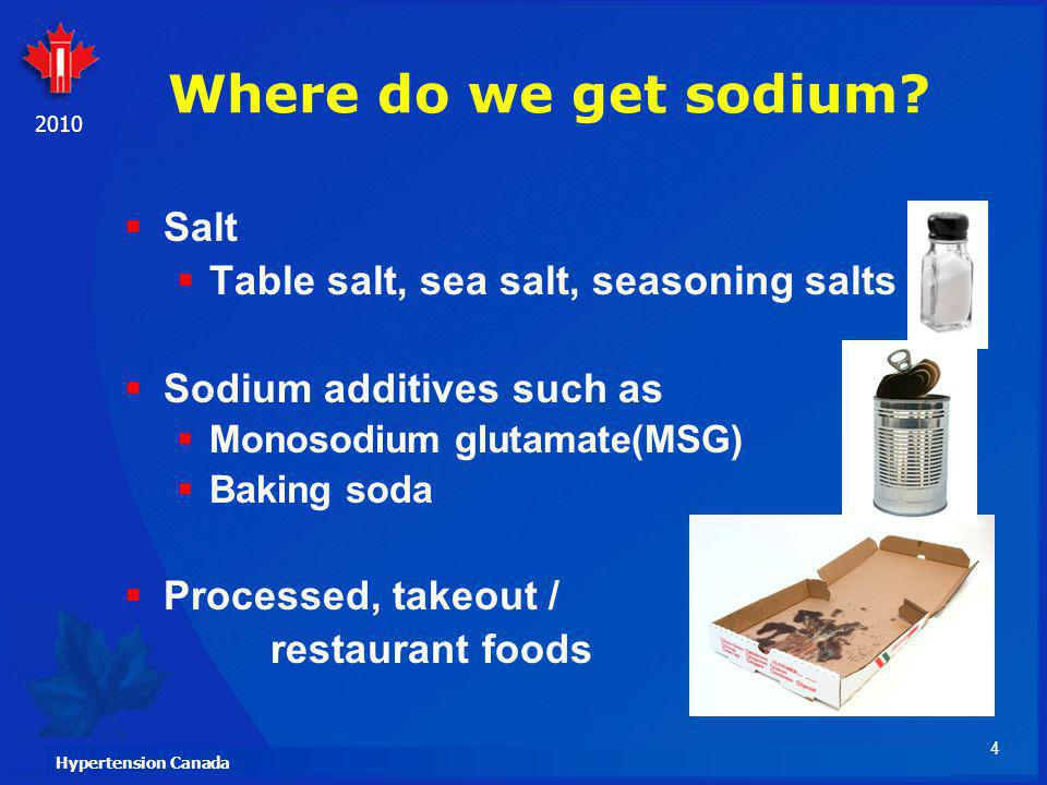4 Hypertension Canada 2010 Where do we get sodium? Salt Table salt, sea salt, seasoning salts Sodium additives such as Monosodium glutamate(MSG) Bakin
