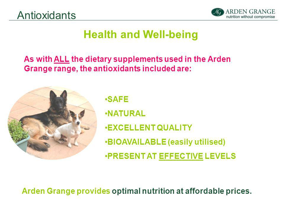 Antioxidants Health and Well-being As with ALL the dietary supplements used in the Arden Grange range, the antioxidants included are: SAFE NATURAL EXCELLENT QUALITY BIOAVAILABLE (easily utilised) PRESENT AT EFFECTIVE LEVELS Arden Grange provides optimal nutrition at affordable prices.