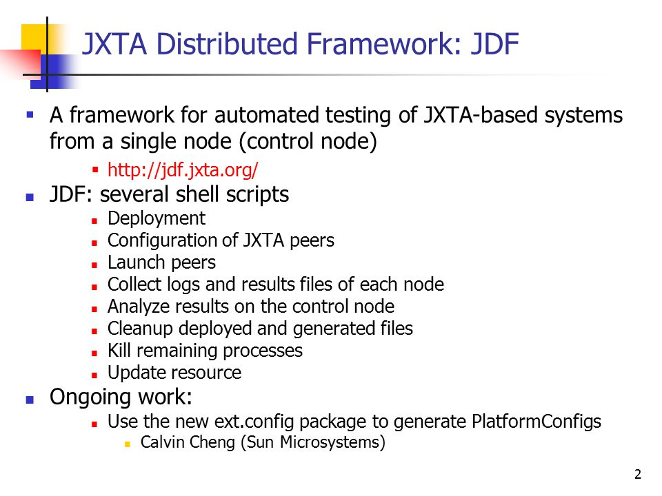 2 JXTA Distributed Framework: JDF A framework for automated testing of JXTA-based systems from a single node (control node) http://jdf.jxta.org/ JDF: several shell scripts Deployment Configuration of JXTA peers Launch peers Collect logs and results files of each node Analyze results on the control node Cleanup deployed and generated files Kill remaining processes Update resource Ongoing work: Use the new ext.config package to generate PlatformConfigs Calvin Cheng (Sun Microsystems)
