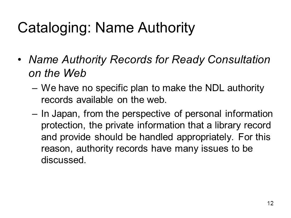 12 Cataloging: Name Authority Name Authority Records for Ready Consultation on the Web –We have no specific plan to make the NDL authority records available on the web.