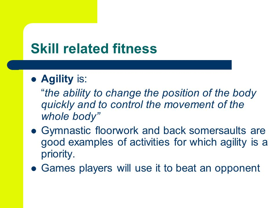Skill related fitness Agility is: the ability to change the position of the body quickly and to control the movement of the whole body Gymnastic floorwork and back somersaults are good examples of activities for which agility is a priority.