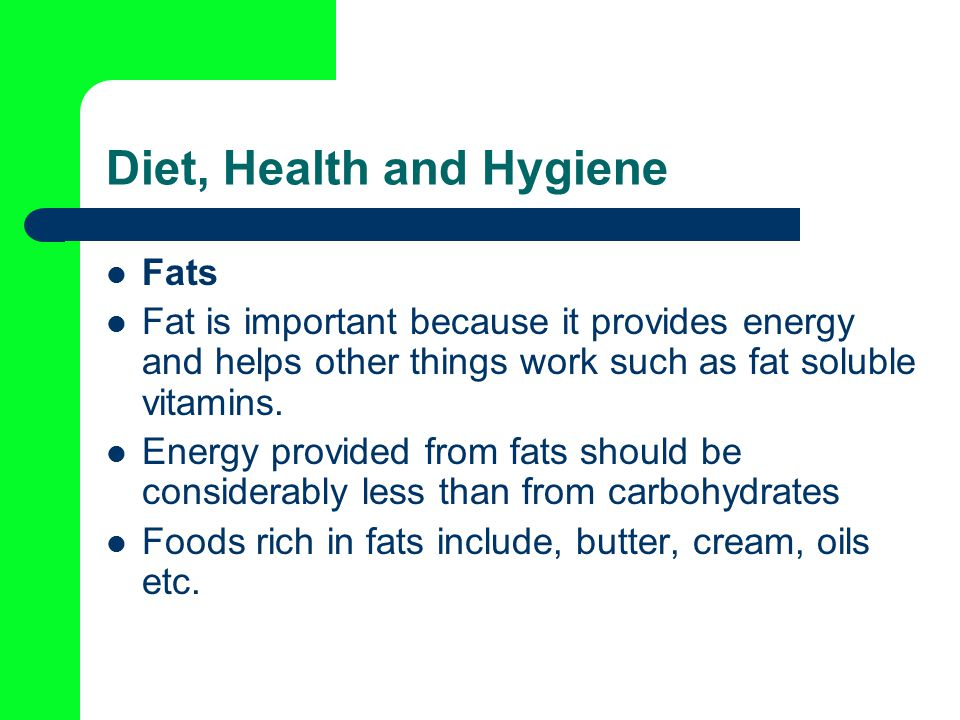 Diet, Health and Hygiene Fats Fat is important because it provides energy and helps other things work such as fat soluble vitamins.