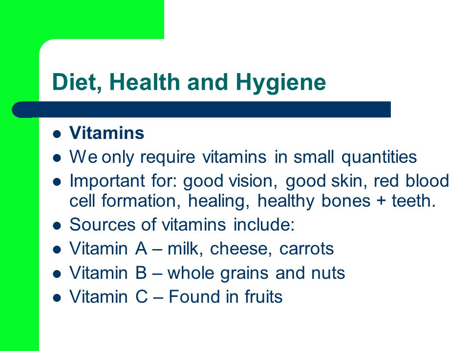 Diet, Health and Hygiene Vitamins We only require vitamins in small quantities Important for: good vision, good skin, red blood cell formation, healing, healthy bones + teeth.