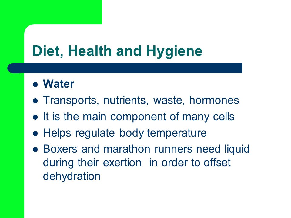 Diet, Health and Hygiene Water Transports, nutrients, waste, hormones It is the main component of many cells Helps regulate body temperature Boxers and marathon runners need liquid during their exertion in order to offset dehydration