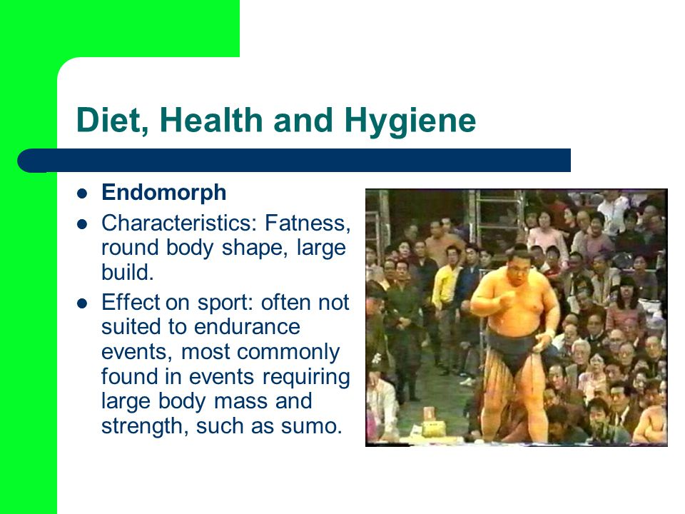 Diet, Health and Hygiene Endomorph Characteristics: Fatness, round body shape, large build.
