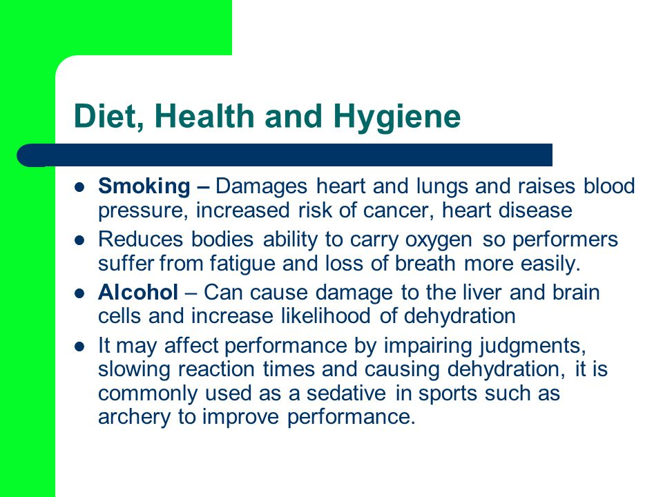 Diet, Health and Hygiene Smoking – Damages heart and lungs and raises blood pressure, increased risk of cancer, heart disease Reduces bodies ability to carry oxygen so performers suffer from fatigue and loss of breath more easily.