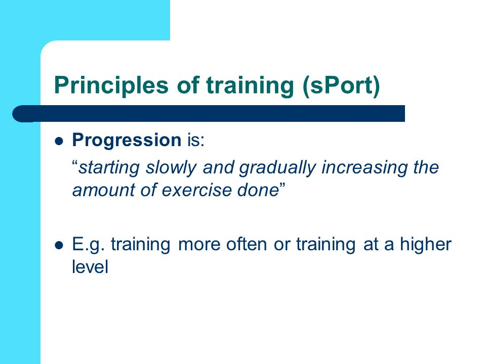 Principles of training (sPort) Progression is: starting slowly and gradually increasing the amount of exercise done E.g.