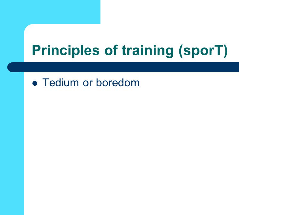 Principles of training (sporT) Tedium or boredom