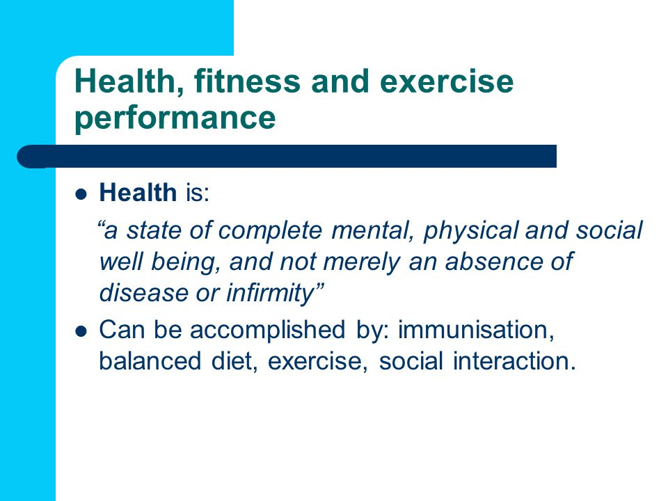 Health, fitness and exercise performance Health is: a state of complete mental, physical and social well being, and not merely an absence of disease or infirmity Can be accomplished by: immunisation, balanced diet, exercise, social interaction.