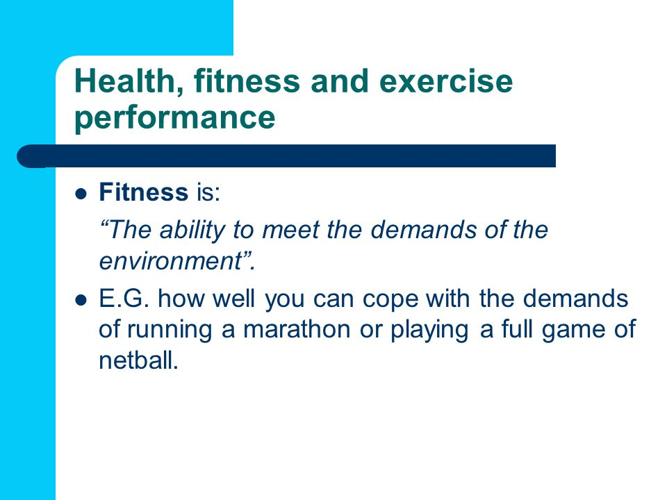Health, fitness and exercise performance Fitness is: The ability to meet the demands of the environment.