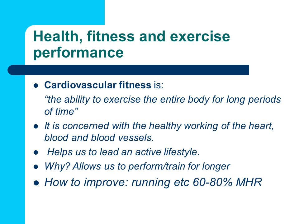 Health, fitness and exercise performance Cardiovascular fitness is: the ability to exercise the entire body for long periods of time It is concerned with the healthy working of the heart, blood and blood vessels.
