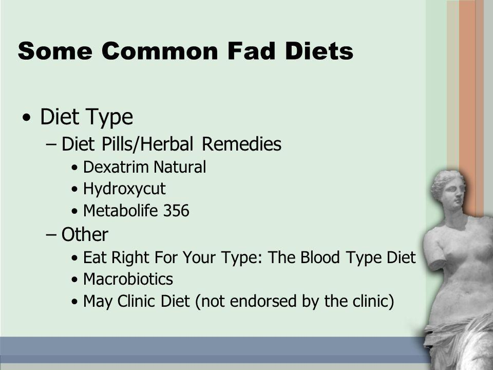 Diet Type –Diet Pills/Herbal Remedies Dexatrim Natural Hydroxycut Metabolife 356 –Other Eat Right For Your Type: The Blood Type Diet Macrobiotics May Clinic Diet (not endorsed by the clinic) Some Common Fad Diets
