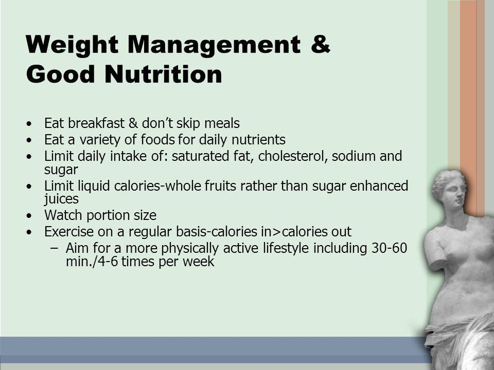 Weight Management & Good Nutrition Eat breakfast & dont skip meals Eat a variety of foods for daily nutrients Limit daily intake of: saturated fat, cholesterol, sodium and sugar Limit liquid calories-whole fruits rather than sugar enhanced juices Watch portion size Exercise on a regular basis-calories in>calories out –Aim for a more physically active lifestyle including 30-60 min./4-6 times per week