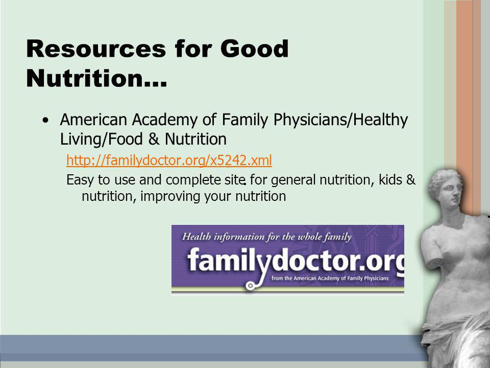 American Academy of Family Physicians/Healthy Living/Food & Nutrition http://familydoctor.org/x5242.xml Easy to use and complete site for general nutrition, kids & nutrition, improving your nutrition Resources for Good Nutrition…