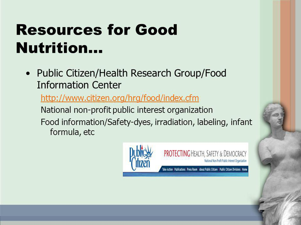 Public Citizen/Health Research Group/Food Information Center http://www.citizen.org/hrg/food/index.cfm National non-profit public interest organization Food information/Safety-dyes, irradiation, labeling, infant formula, etc Resources for Good Nutrition…
