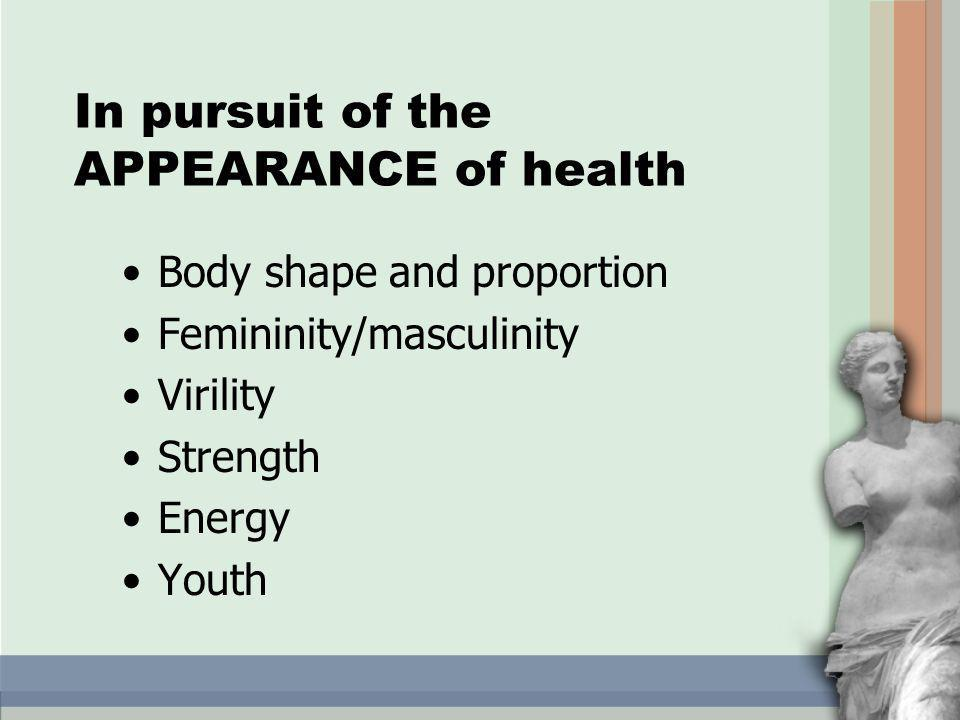 In pursuit of the APPEARANCE of health Body shape and proportion Femininity/masculinity Virility Strength Energy Youth