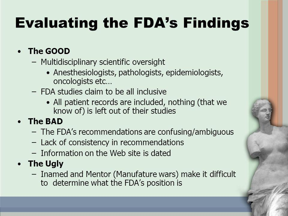 Evaluating the FDAs Findings The GOOD –Multidisciplinary scientific oversight Anesthesiologists, pathologists, epidemiologists, oncologists etc… –FDA studies claim to be all inclusive All patient records are included, nothing (that we know of) is left out of their studies The BAD –The FDAs recommendations are confusing/ambiguous –Lack of consistency in recommendations –Information on the Web site is dated The Ugly –Inamed and Mentor (Manufature wars) make it difficult to determine what the FDAs position is
