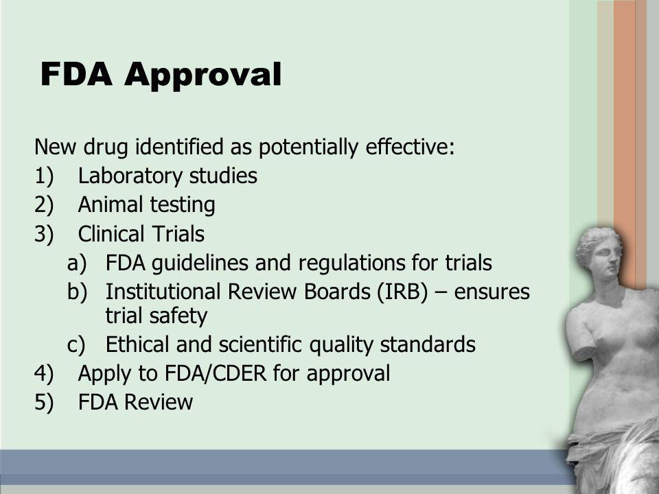 FDA Approval New drug identified as potentially effective: 1)Laboratory studies 2)Animal testing 3)Clinical Trials a)FDA guidelines and regulations for trials b)Institutional Review Boards (IRB) – ensures trial safety c)Ethical and scientific quality standards 4)Apply to FDA/CDER for approval 5)FDA Review